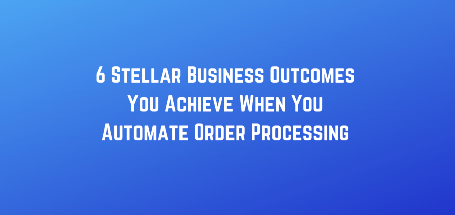 6 Stellar Business Outcomes You Achieve When You Automate Order Processing